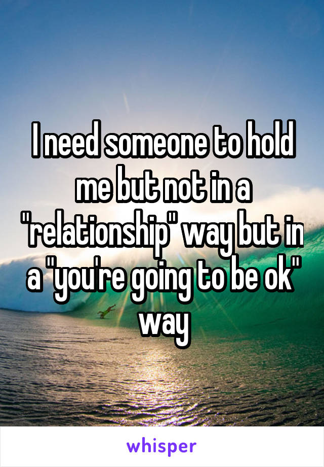 "I need someone to hold me but not in a ""relationship"" way but in a ""you're going to be ok"" way"
