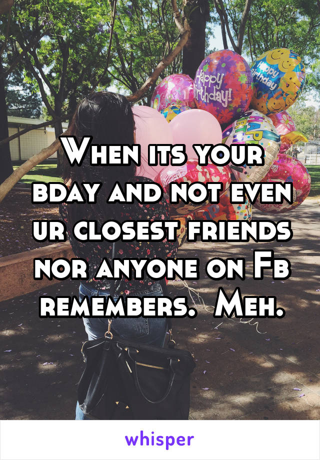 When its your bday and not even ur closest friends nor anyone on Fb remembers.  Meh.