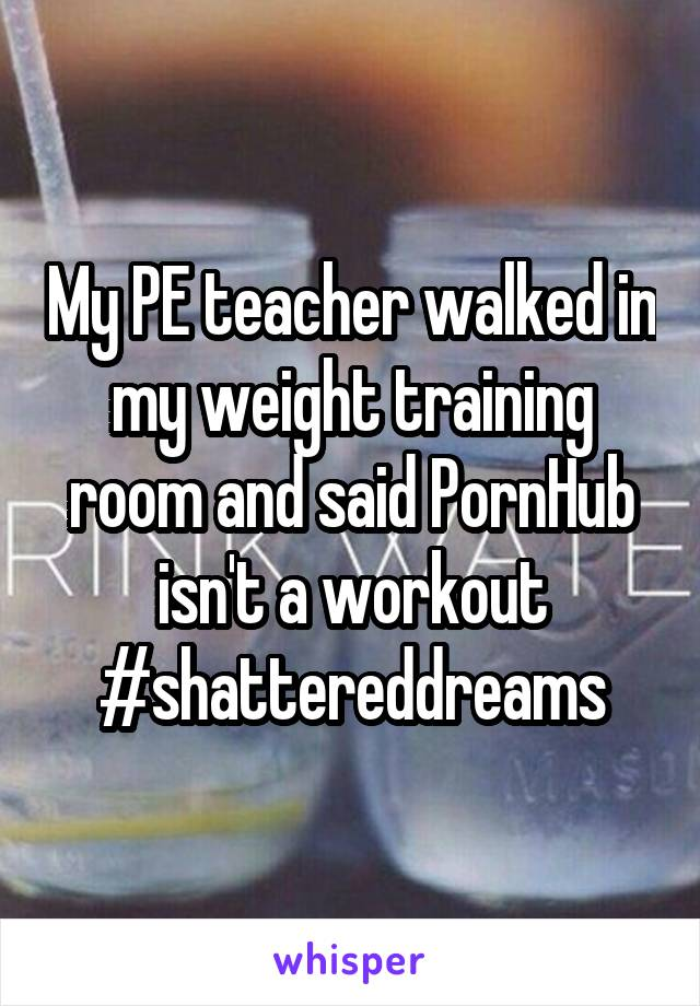 My PE teacher walked in my weight training room and said PornHub isn't a workout #shattereddreams