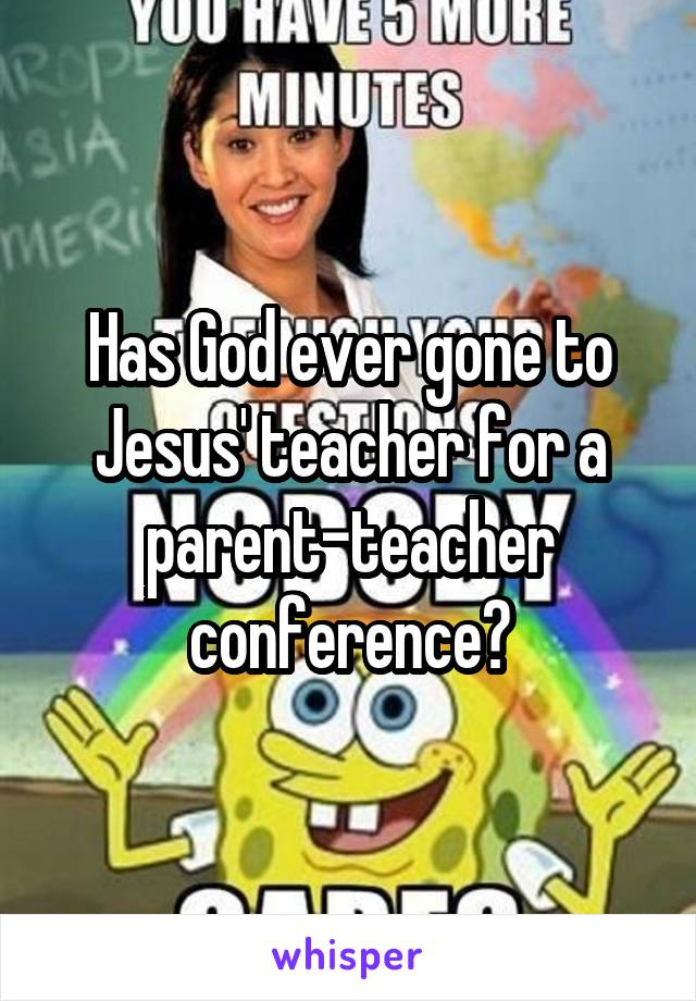 Has God ever gone to Jesus' teacher for a parent-teacher conference?