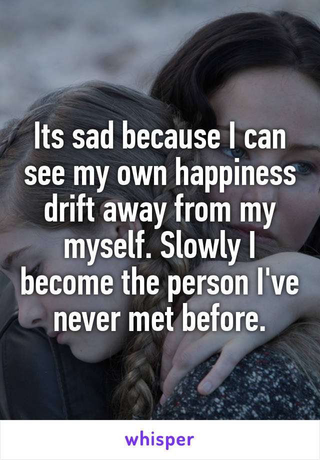 Its sad because I can see my own happiness drift away from my myself. Slowly I become the person I've never met before.