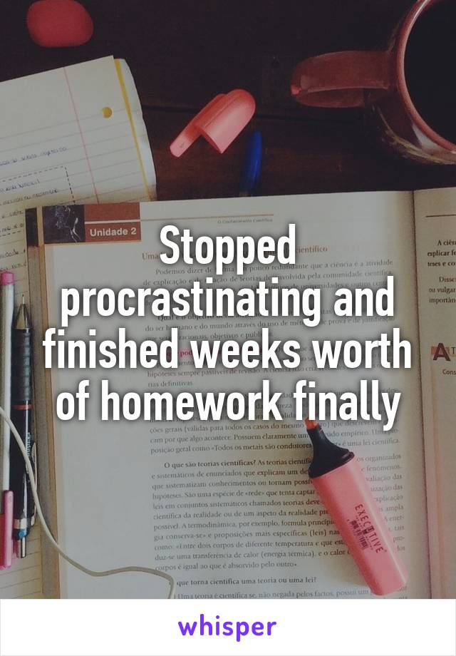 Stopped procrastinating and finished weeks worth of homework finally