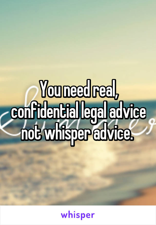 You need real, confidential legal advice not whisper advice.