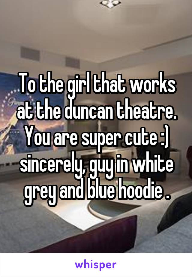 To the girl that works at the duncan theatre. You are super cute :) sincerely, guy in white grey and blue hoodie .