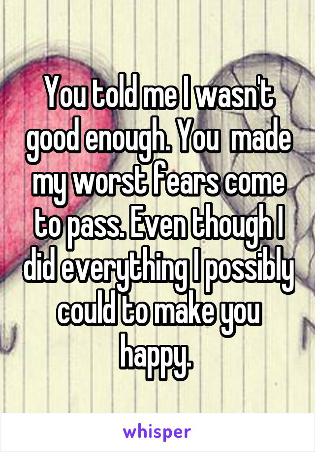 You told me I wasn't good enough. You  made my worst fears come to pass. Even though I did everything I possibly could to make you happy.