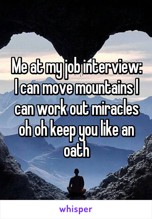 Me at my job interview: I can move mountains I can work out miracles oh oh keep you like an oath
