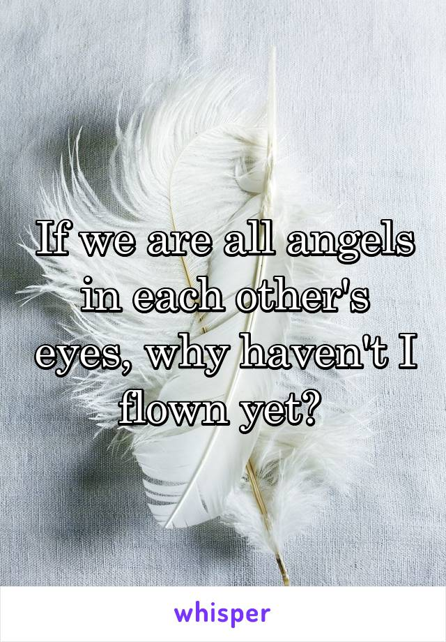 If we are all angels in each other's eyes, why haven't I flown yet?