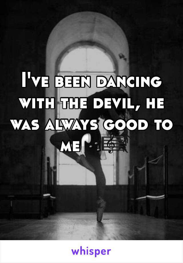 I've been dancing with the devil, he was always good to me🎧🎼