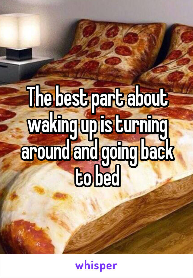 The best part about waking up is turning around and going back to bed