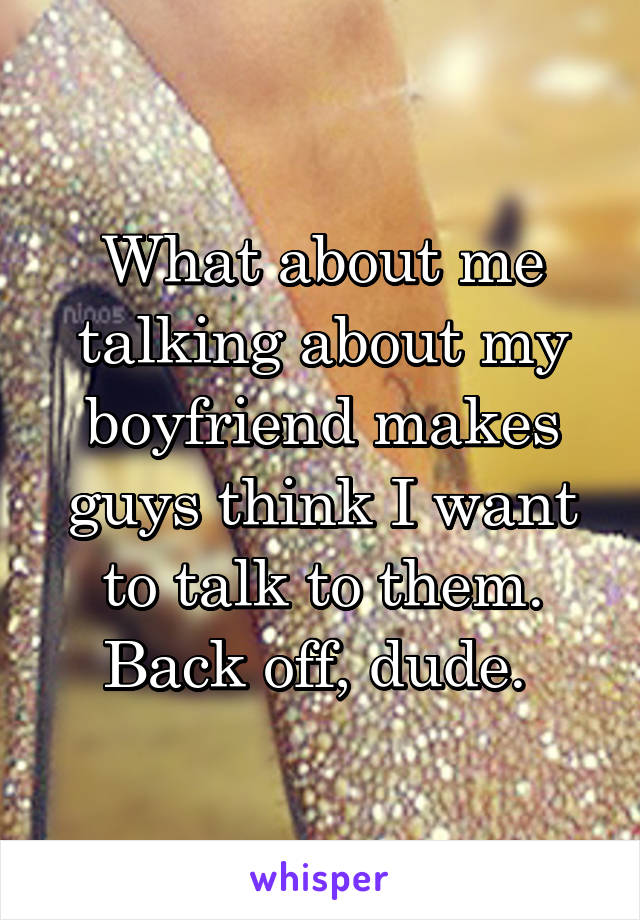 What about me talking about my boyfriend makes guys think I want to talk to them. Back off, dude.