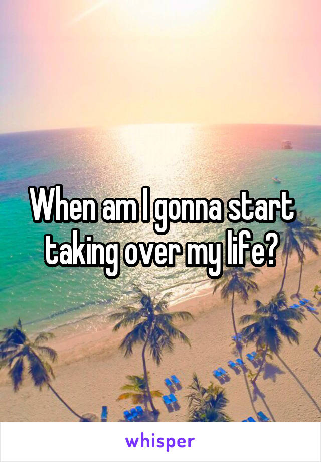 When am I gonna start taking over my life?
