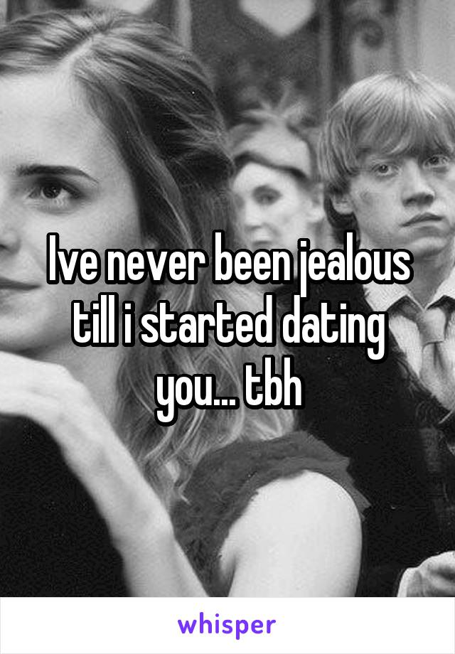 Ive never been jealous till i started dating you... tbh