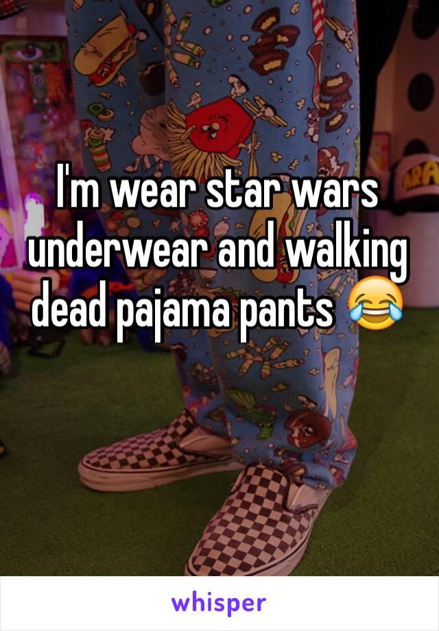 I'm wear star wars underwear and walking dead pajama pants 😂
