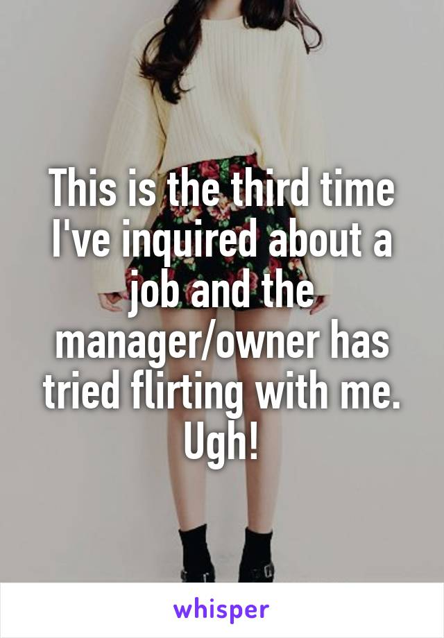 This is the third time I've inquired about a job and the manager/owner has tried flirting with me. Ugh!