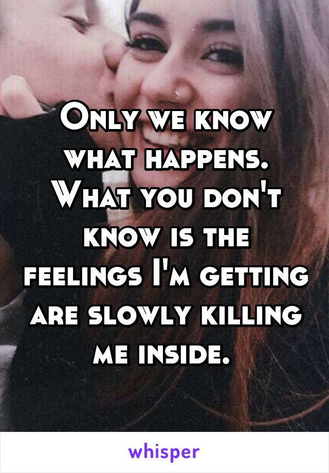 Only we know what happens. What you don't know is the feelings I'm getting are slowly killing me inside.