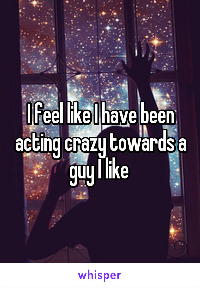 I feel like I have been acting crazy towards a guy I like