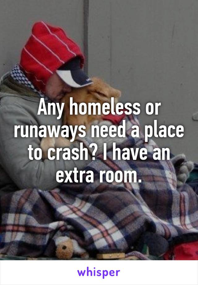 Any homeless or runaways need a place to crash? I have an extra room.
