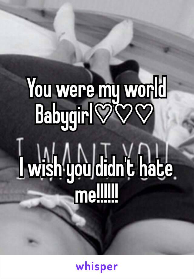 You were my world Babygirl♡♡♡   I wish you didn't hate me!!!!!!
