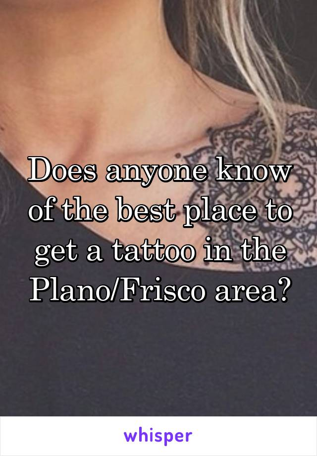 Does anyone know of the best place to get a tattoo in the Plano/Frisco area?