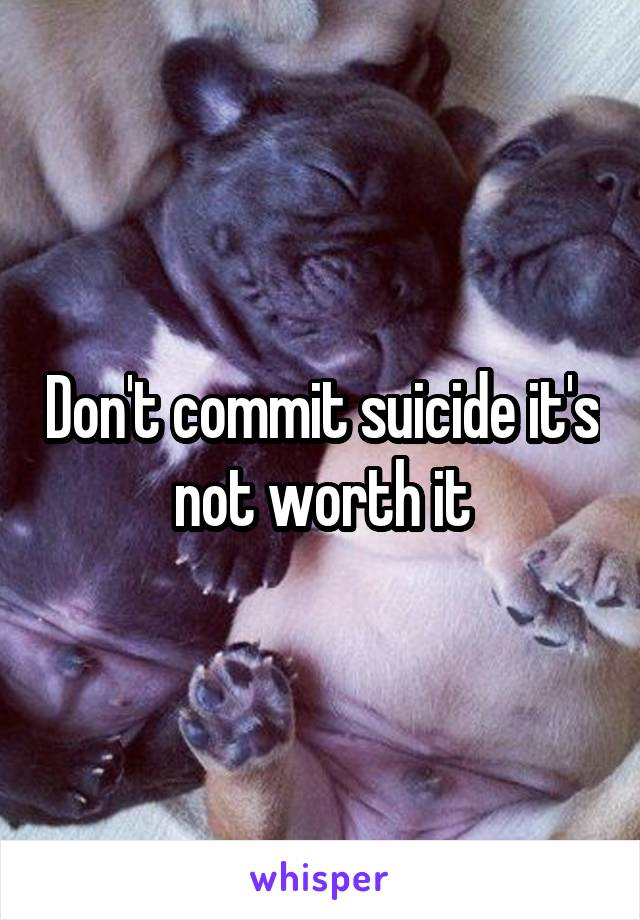 Don't commit suicide it's not worth it