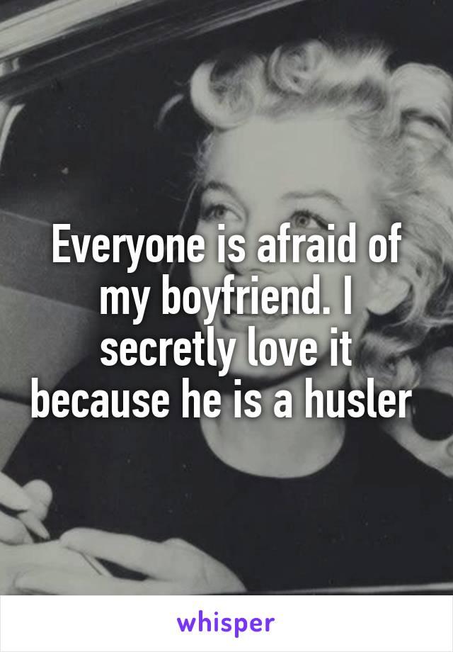 Everyone is afraid of my boyfriend. I secretly love it because he is a husler