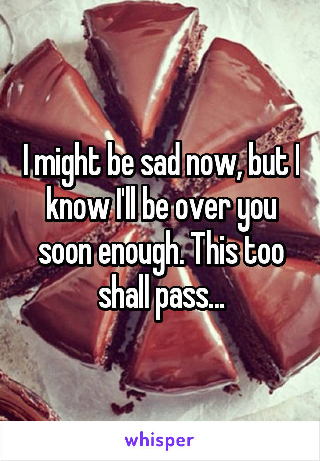 I might be sad now, but I know I'll be over you soon enough. This too shall pass...