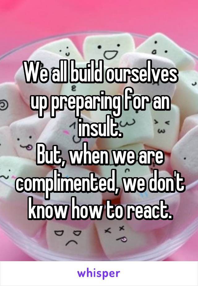 We all build ourselves up preparing for an insult. But, when we are complimented, we don't know how to react.