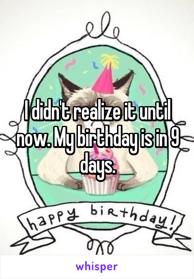 I didn't realize it until now. My birthday is in 9 days.