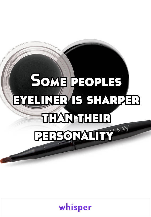 Some peoples eyeliner is sharper than their personality