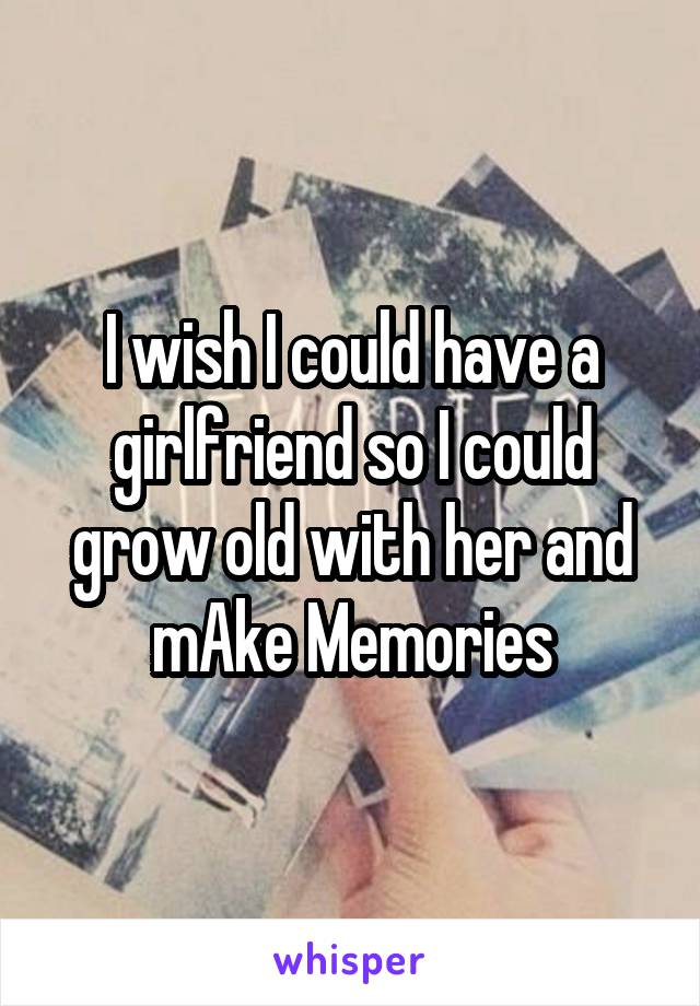 I wish I could have a girlfriend so I could grow old with her and mAke Memories