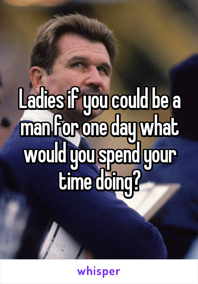 Ladies if you could be a man for one day what would you spend your time doing?
