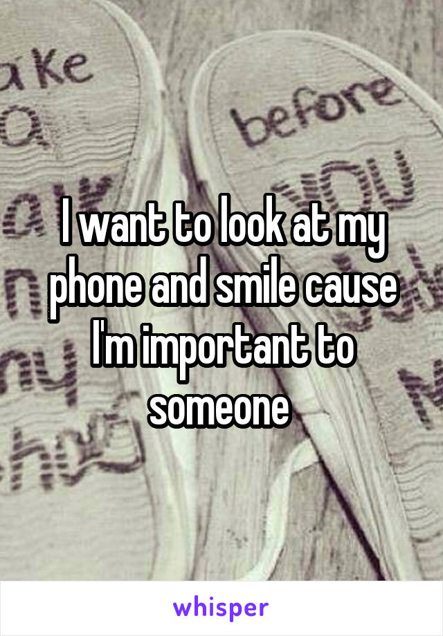 I want to look at my phone and smile cause I'm important to someone