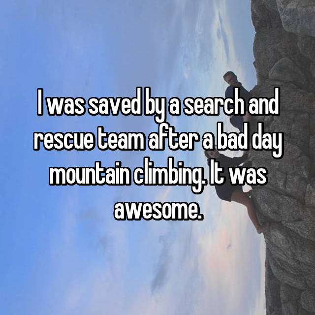 I was saved by a search and rescue team after a bad day mountain climbing. It was awesome.
