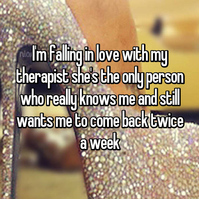 I'm falling in love with my therapist she's the only person who really knows me and still wants me to come back twice a week