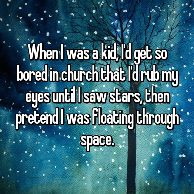 When I was a kid, I'd get so bored in church that I'd rub my eyes until I saw stars, then pretend I was floating through space.