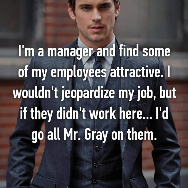I'm a manager and find some of my employees attractive. I wouldn't jeopardize my job, but if they didn't work here... I'd go all Mr. Gray on them.
