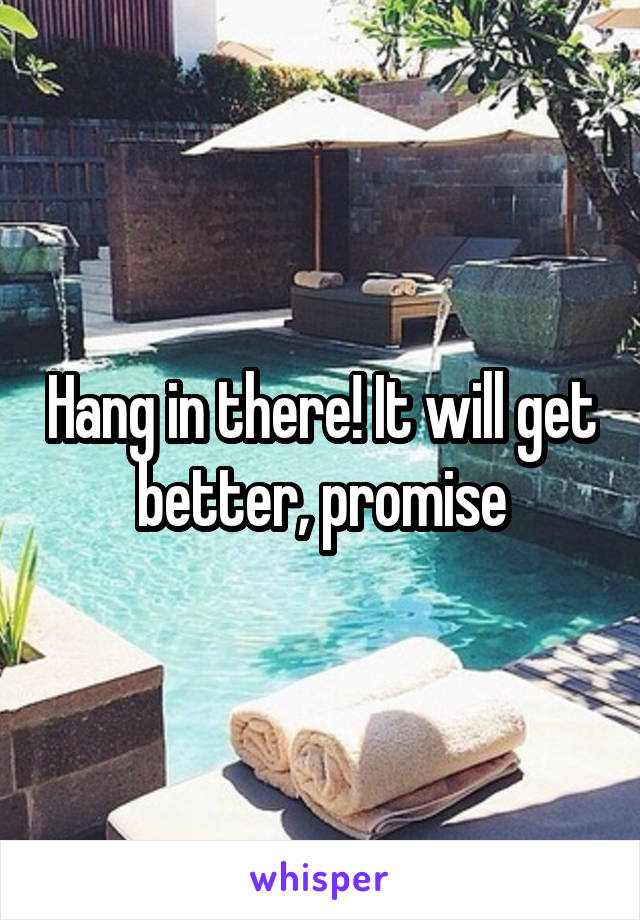 Hang in there! It will get better, promise