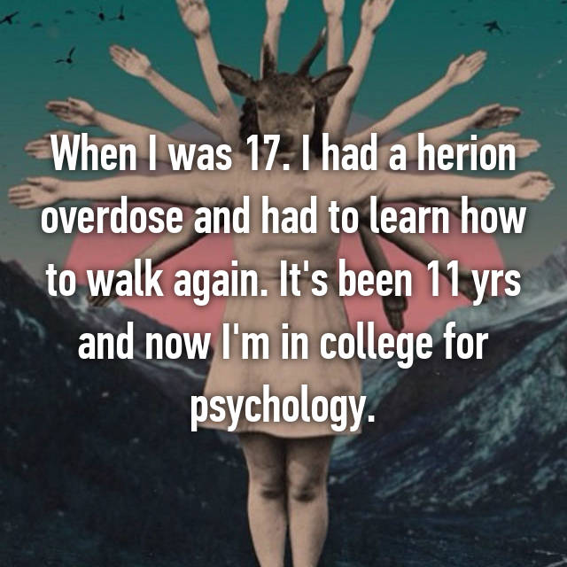 When I was 17. I had a herion overdose and had to learn how to walk again. It's been 11 yrs and now I'm in college for psychology.