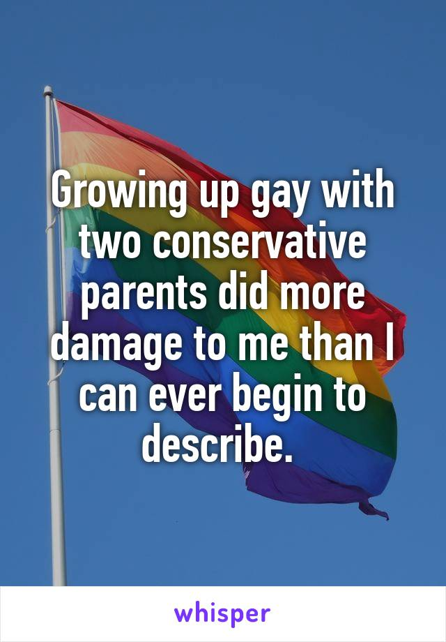 Growing up gay with two conservative parents did more damage to me than I can ever begin to describe.