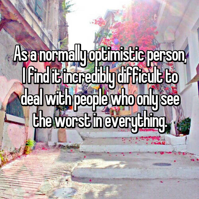 As a normally optimistic person, I find it incredibly difficult to deal with people who only see the worst in everything.