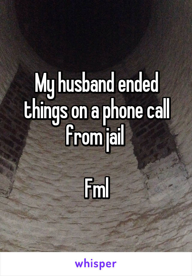My husband ended things on a phone call from jail   Fml