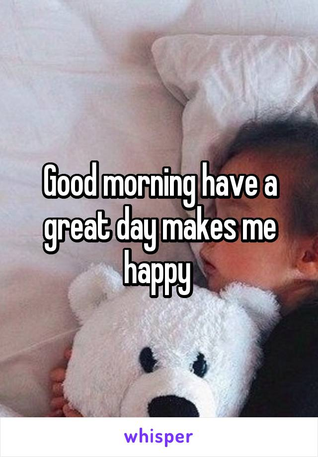 Good morning have a great day makes me happy