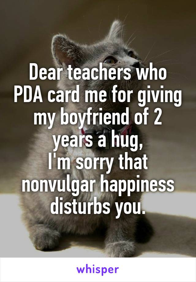 Dear teachers who PDA card me for giving my boyfriend of 2 years a hug, I'm sorry that nonvulgar happiness disturbs you.