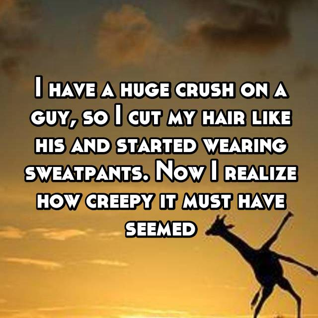 I have a huge crush on a guy, so I cut my hair like his and started wearing sweatpants. Now I realize how creepy it must have seemed