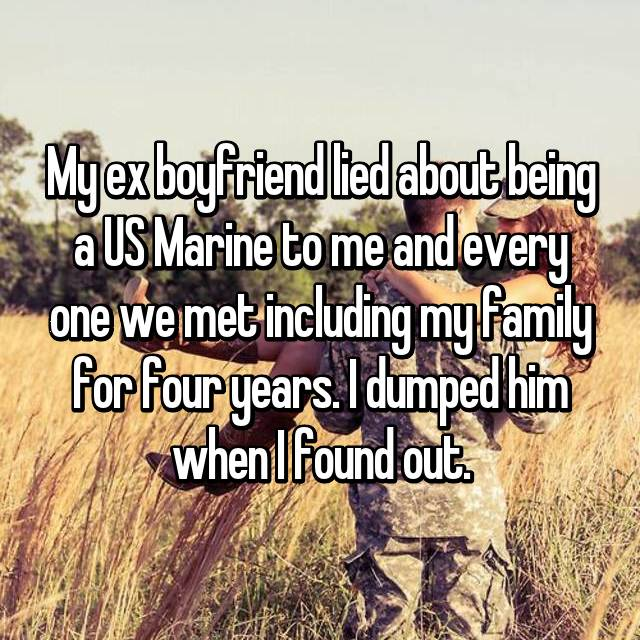 My ex boyfriend lied about being a US Marine to me and every one we met including my family for four years. I dumped him when I found out.