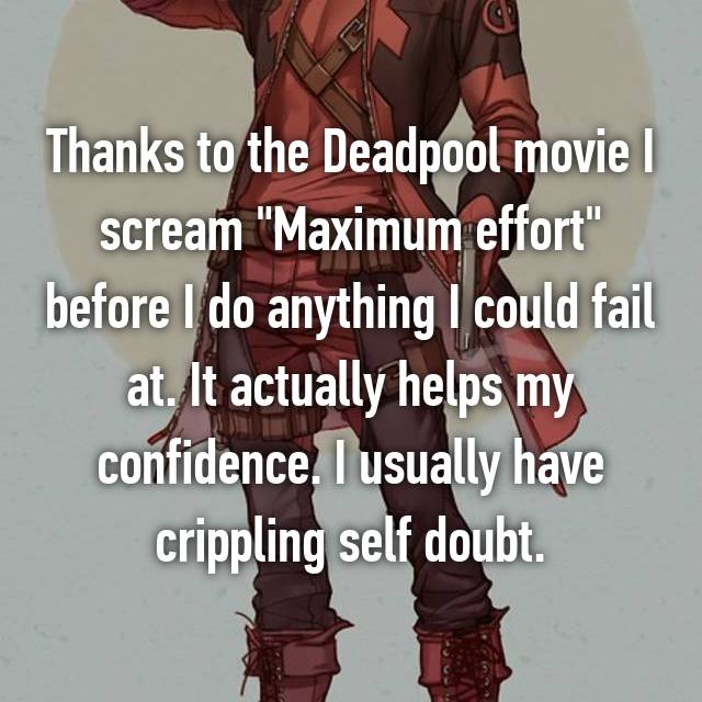 """Thanks to the Deadpool movie I scream """"Maximum effort"""" before I do anything I could fail at. It actually helps my confidence. I usually have crippling self doubt."""