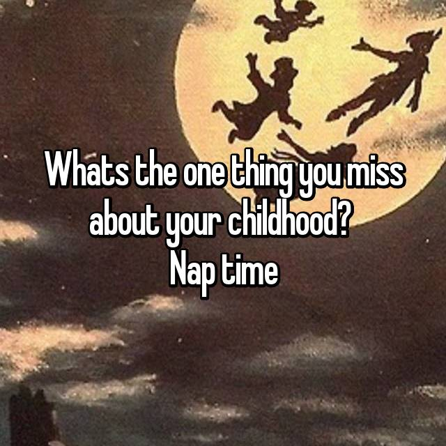 Whats the one thing you miss about your childhood?  Nap time