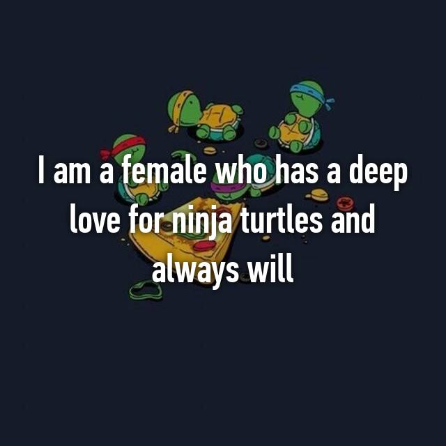 I am a female who has a deep love for ninja turtles and always will