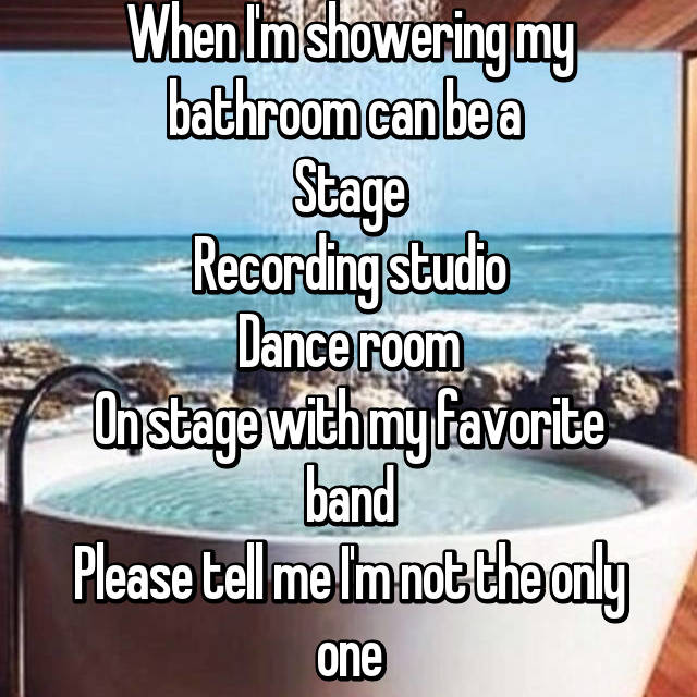 When I'm showering my bathroom can be a  Stage Recording studio Dance room On stage with my favorite band Please tell me I'm not the only one