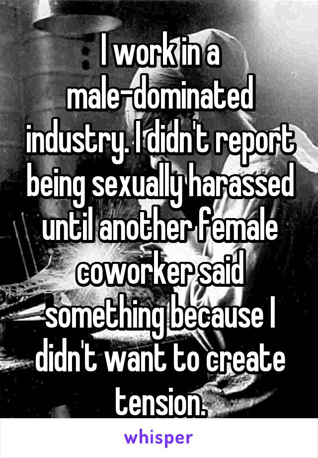 I work in a male-dominated industry. I didn't report being sexually harassed until another female coworker said something because I didn't want to create tension.